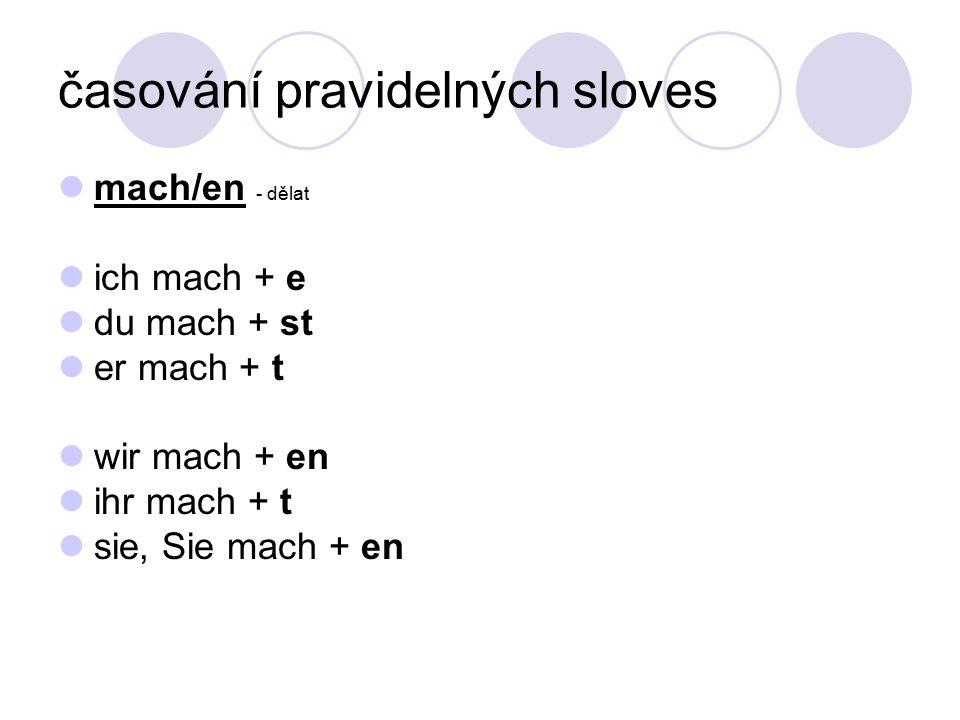 časování pravidelných sloves mach/en - dělat ich mach + e du mach + st er mach + t wir mach + en ihr mach + t sie, Sie mach + en