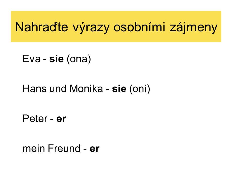Nahraďte výrazy osobními zájmeny Eva - sie (ona) Hans und Monika - sie (oni) Peter - er mein Freund - er