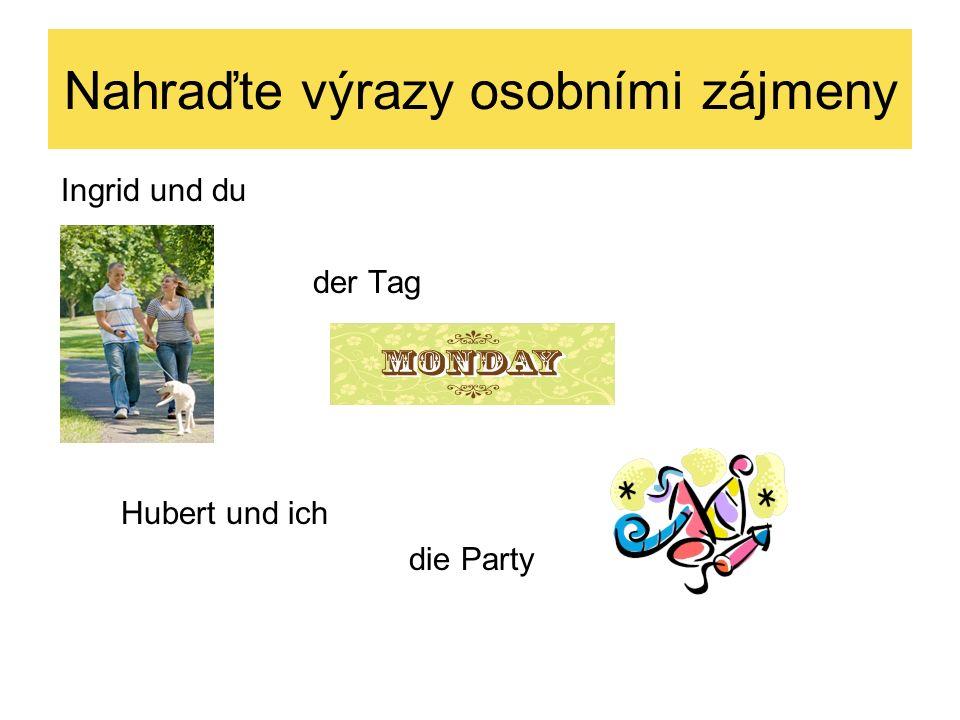 Nahraďte výrazy osobními zájmeny Ingrid und du der Tag Hubert und ich die Party