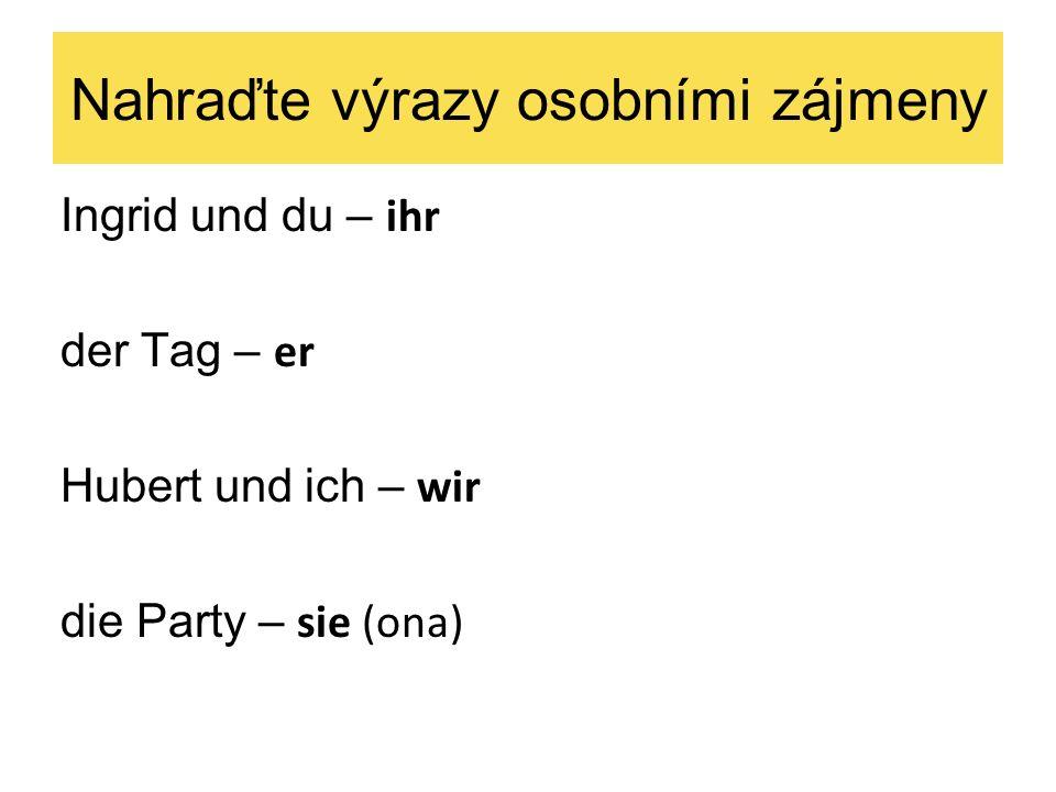 Nahraďte výrazy osobními zájmeny Ingrid und du – ihr der Tag – er Hubert und ich – wir die Party – sie (ona)