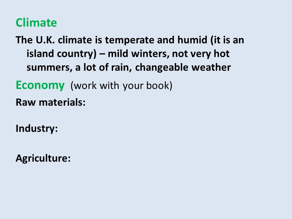 Climate The U.K. climate is temperate and humid (it is an island country) – mild winters, not very hot summers, a lot of rain, changeable weather Econ