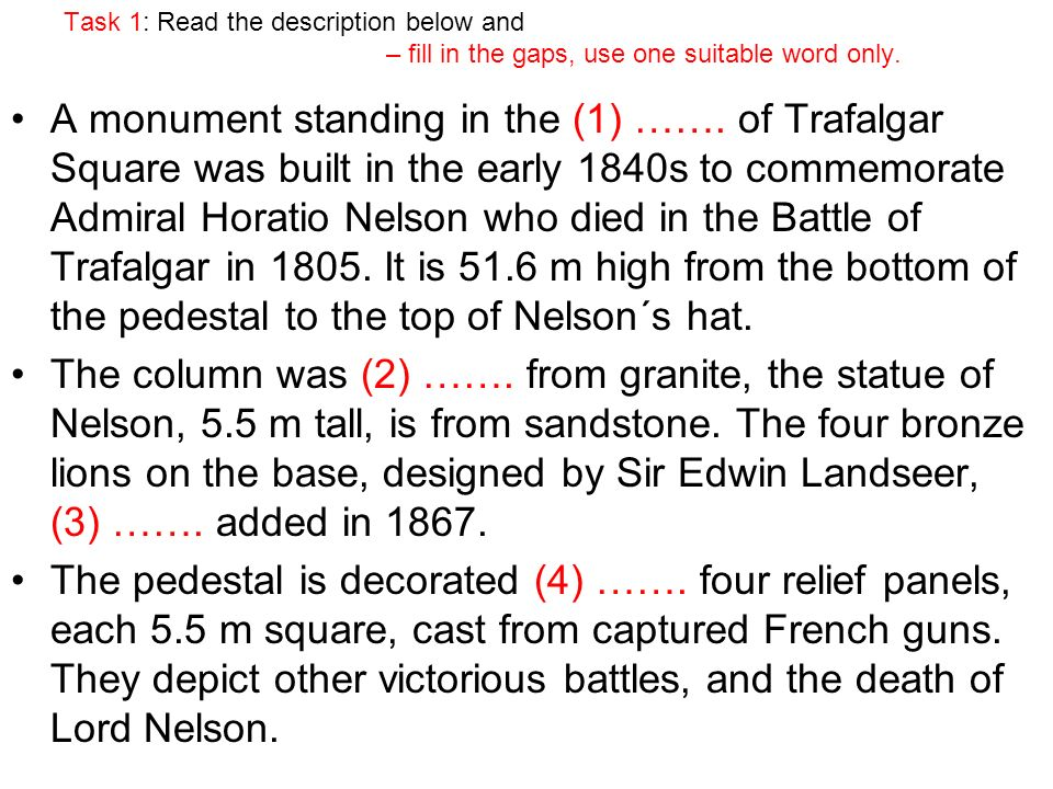Task 1: Read the description below and – fill in the gaps, use one suitable word only. A monument standing in the (1) ……. of Trafalgar Square was buil