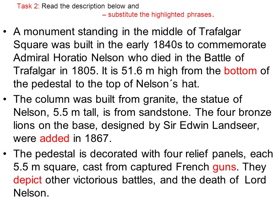 Task 2: Read the description below and – substitute the highlighted phrases. A monument standing in the middle of Trafalgar Square was built in the ea
