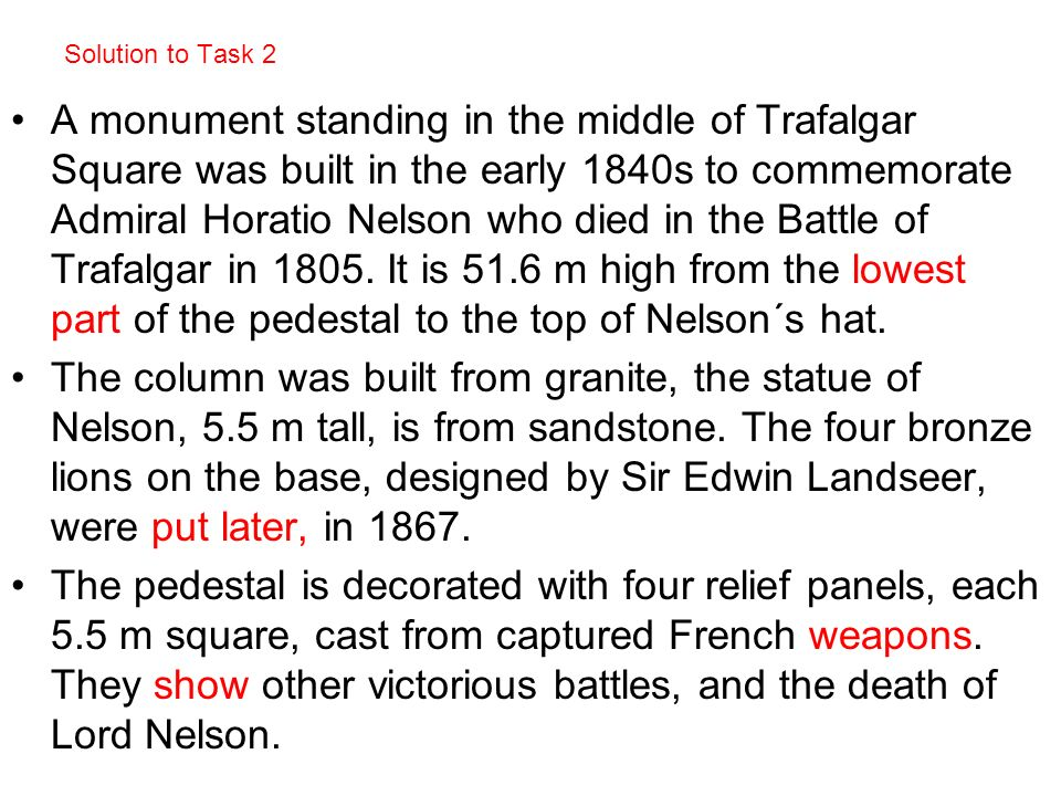Solution to Task 2 A monument standing in the middle of Trafalgar Square was built in the early 1840s to commemorate Admiral Horatio Nelson who died i