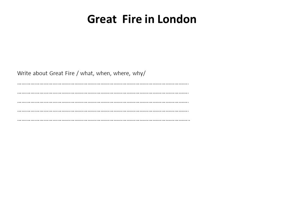 Great Fire in London Write about Great Fire / what, when, where, why/ ……………………………………………………………………………………………………….