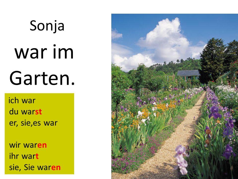 Sonja war im Garten. ich war du warst er, sie,es war wir waren ihr wart sie, Sie waren
