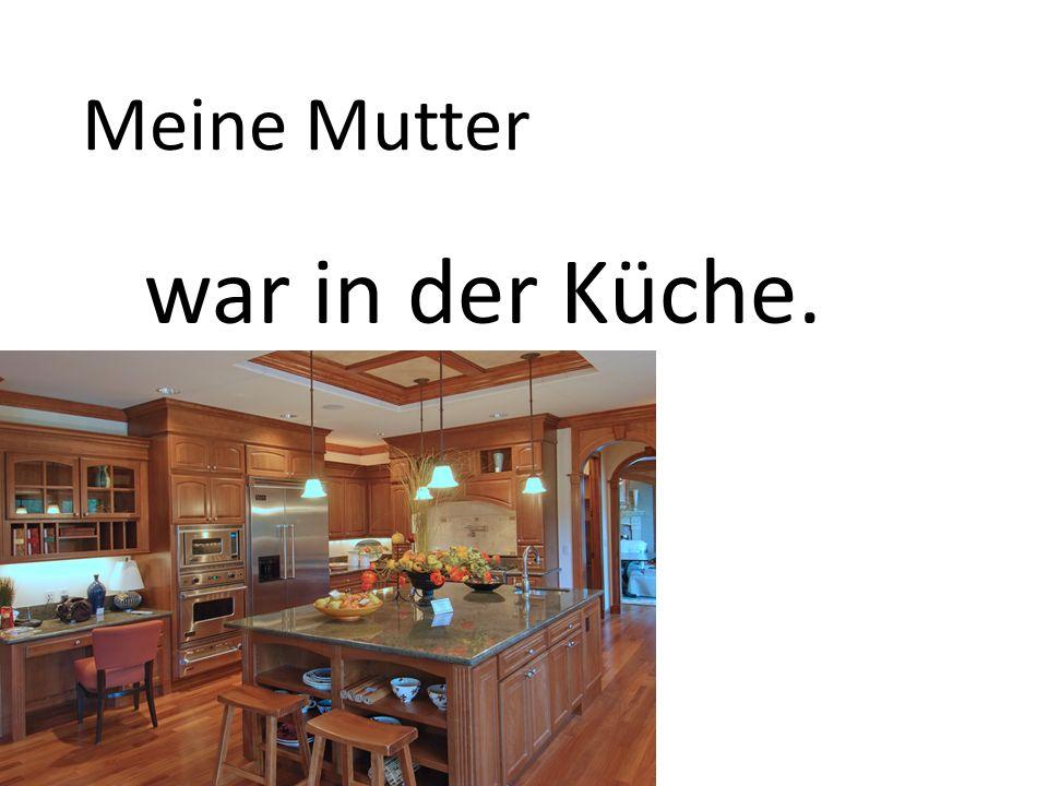 Meine Mutter war in der Küche.
