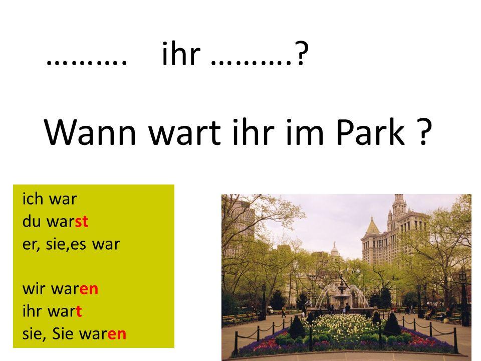 ……….ihr ……….. Wann wart ihr im Park .