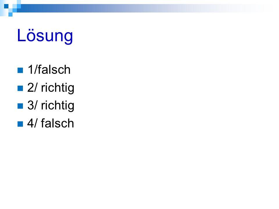 Lösung 1/falsch 2/ richtig 3/ richtig 4/ falsch