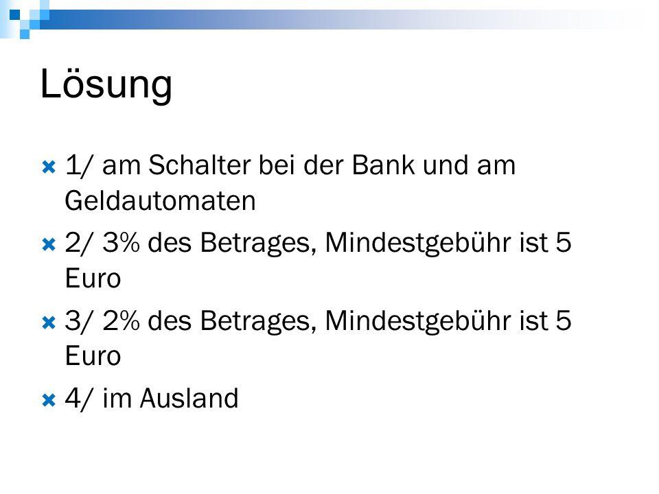 Lösung  1/ am Schalter bei der Bank und am Geldautomaten  2/ 3% des Betrages, Mindestgebühr ist 5 Euro  3/ 2% des Betrages, Mindestgebühr ist 5 Euro  4/ im Ausland
