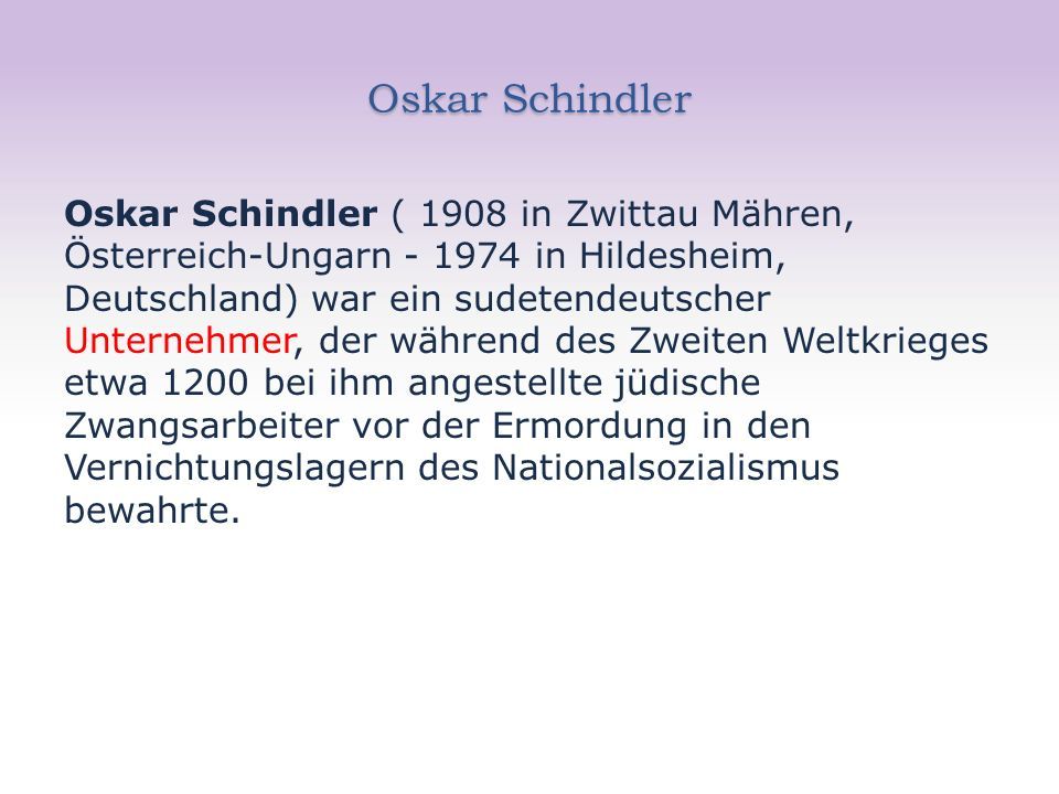 Oskar Schindler Oskar Schindler ( 1908 in Zwittau Mähren, Österreich-Ungarn - 1974 in Hildesheim, Deutschland) war ein sudetendeutscher Unternehmer, der während des Zweiten Weltkrieges etwa 1200 bei ihm angestellte jüdische Zwangsarbeiter vor der Ermordung in den Vernichtungslagern des Nationalsozialismus bewahrte.