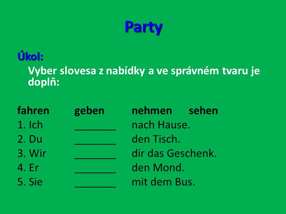 Party Úkol: Vyber slovesa z nabídky a ve správném tvaru je doplň: fahrengebennehmensehen 1.