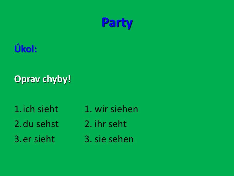 Party Úkol: Oprav chyby! 1.ich sieht1. wir siehen 2.du sehst2. ihr seht 3.er sieht3. sie sehen