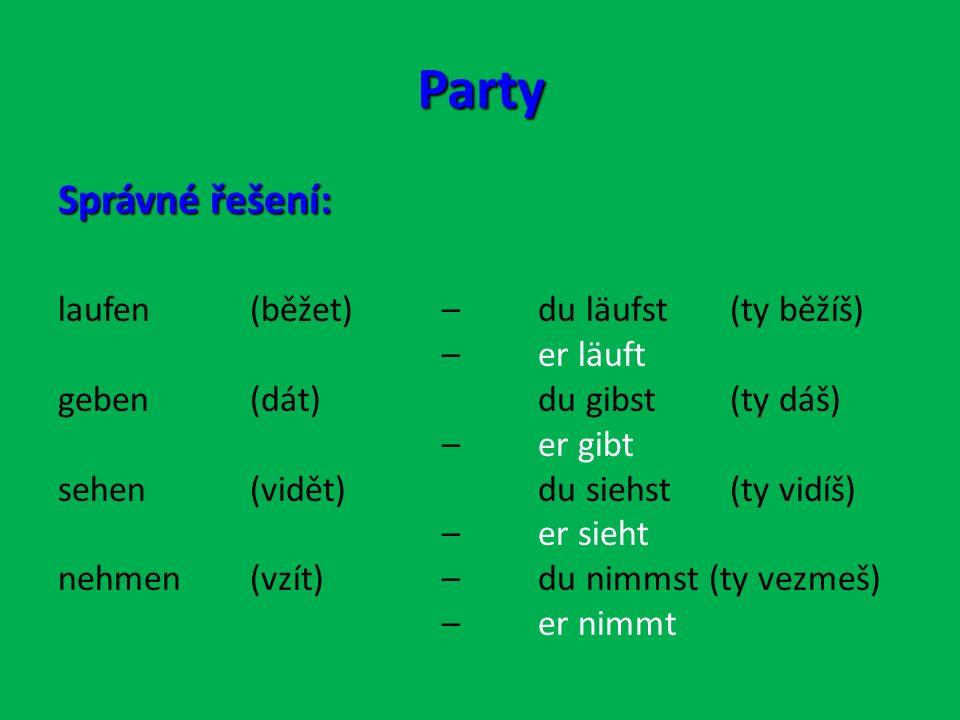 Party Správné řešení: laufen (běžet) –du läufst (ty běžíš) –er läuft geben (dát)du gibst(ty dáš) –er gibt sehen (vidět)du siehst (ty vidíš) – er sieht nehmen (vzít)– du nimmst (ty vezmeš) – er nimmt