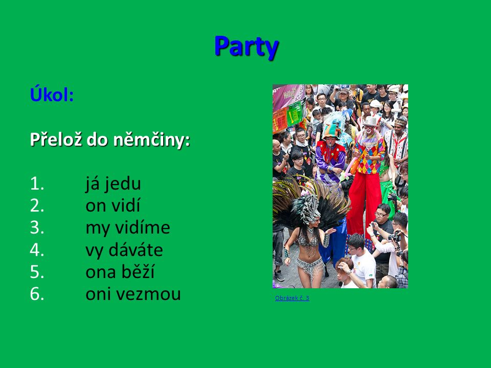 Party Úkol: Přelož do němčiny: 1. já jedu 2. on vidí 3.
