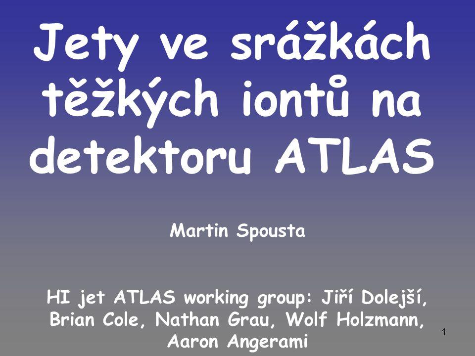 1 Jety ve srážkách těžkých iontů na detektoru ATLAS Martin Spousta HI jet ATLAS working group: Jiří Dolejší, Brian Cole, Nathan Grau, Wolf Holzmann, Aaron Angerami
