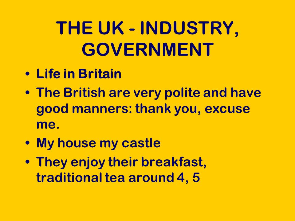 THE UK - INDUSTRY, GOVERNMENT Life in Britain The British are very polite and have good manners: thank you, excuse me.