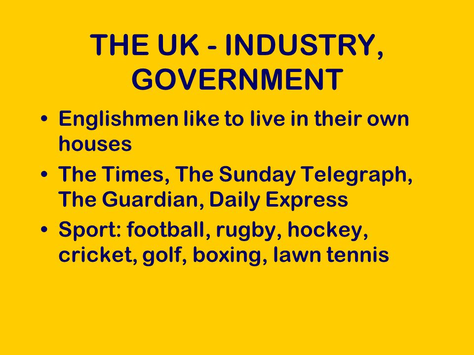THE UK - INDUSTRY, GOVERNMENT Englishmen like to live in their own houses The Times, The Sunday Telegraph, The Guardian, Daily Express Sport: football, rugby, hockey, cricket, golf, boxing, lawn tennis
