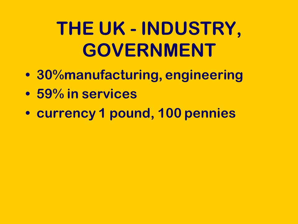 THE UK - INDUSTRY, GOVERNMENT 30%manufacturing, engineering 59% in services currency 1 pound, 100 pennies