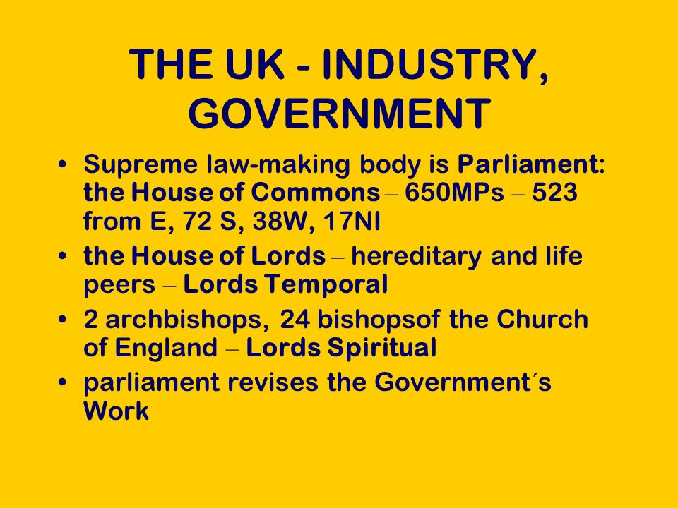 THE UK - INDUSTRY, GOVERNMENT Supreme law-making body is Parliament: the House of Commons – 650MPs – 523 from E, 72 S, 38W, 17NI the House of Lords – hereditary and life peers – Lords Temporal 2 archbishops, 24 bishopsof the Church of England – Lords Spiritual parliament revises the Government´s Work