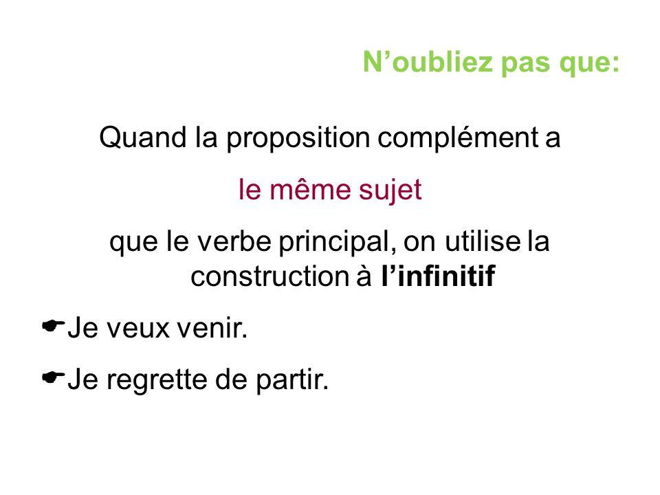 N'oubliez pas que: Quand la proposition complément a le même sujet que le verbe principal, on utilise la construction à l'infinitif  Je veux venir. 