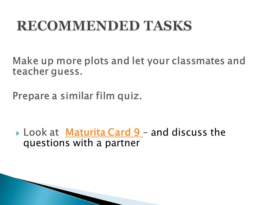 Make up more plots and let your classmates and teacher guess. Prepare a similar film quiz.  Look at Maturita Card 9 – and discuss the questions with