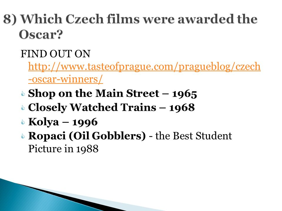 FIND OUT ON http://www.tasteofprague.com/pragueblog/czech -oscar-winners/ http://www.tasteofprague.com/pragueblog/czech -oscar-winners/  Shop on the Main Street – 1965  Closely Watched Trains – 1968  Kolya – 1996  Ropaci (Oil Gobblers) - the Best Student Picture in 1988