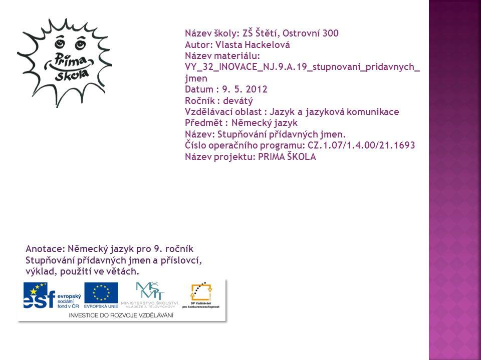 Název školy: ZŠ Štětí, Ostrovní 300 Autor: Vlasta Hackelová Název materiálu: VY_32_INOVACE_NJ.9.A.19_stupnovani_pridavnych_ jmen Datum : 9. 5. 2012 Ro
