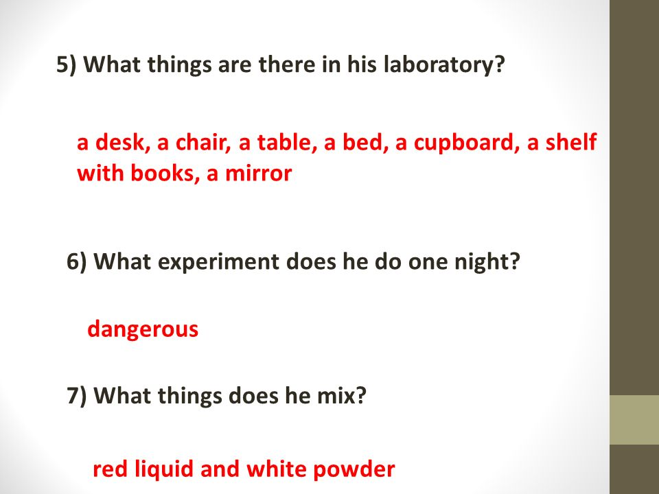 1)What things does he mix? 2)What does he do when the experiment is ready? 5) What things are there in his laboratory? a desk, a chair, a table, a bed