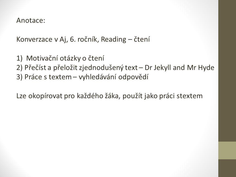 Anotace: Konverzace v Aj, 6. ročník, Reading – čtení 1) Motivační otázky o čtení 2) Přečíst a přeložit zjednodušený text – Dr Jekyll and Mr Hyde 3) Pr