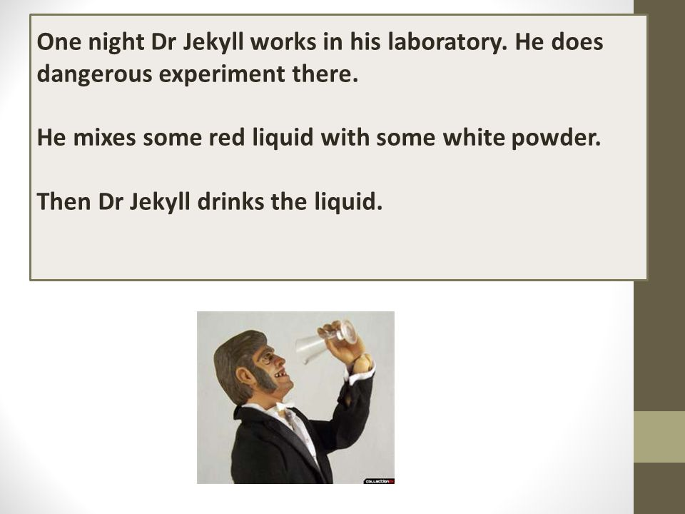 One night Dr Jekyll works in his laboratory. He does dangerous experiment there. He mixes some red liquid with some white powder. Then Dr Jekyll drink