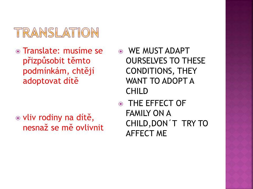  Translate: musíme se přizpůsobit těmto podmínkám, chtějí adoptovat dítě  vliv rodiny na dítě, nesnaž se mě ovlivnit  WE MUST ADAPT OURSELVES TO THESE CONDITIONS, THEY WANT TO ADOPT A CHILD  THE EFFECT OF FAMILY ON A CHILD,DON´T TRY TO AFFECT ME