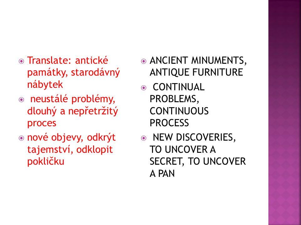  Translate: antické památky, starodávný nábytek  neustálé problémy, dlouhý a nepřetržitý proces  nové objevy, odkrýt tajemství, odklopit pokličku  ANCIENT MINUMENTS, ANTIQUE FURNITURE  CONTINUAL PROBLEMS, CONTINUOUS PROCESS  NEW DISCOVERIES, TO UNCOVER A SECRET, TO UNCOVER A PAN