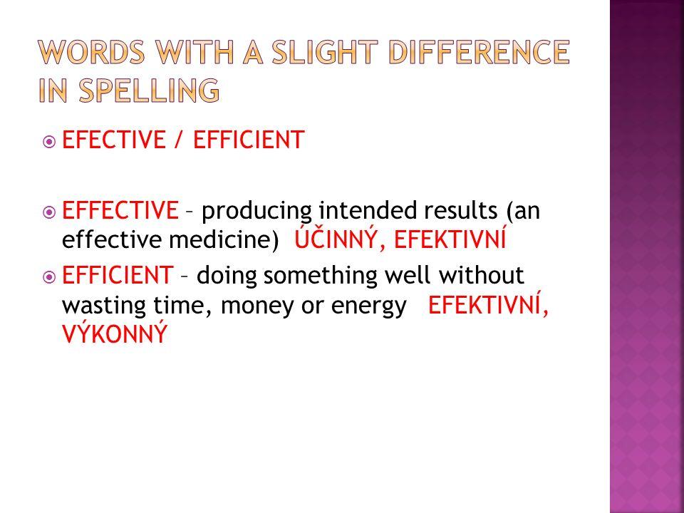  EFECTIVE / EFFICIENT  EFFECTIVE – producing intended results (an effective medicine) ÚČINNÝ, EFEKTIVNÍ  EFFICIENT – doing something well without wasting time, money or energy EFEKTIVNÍ, VÝKONNÝ