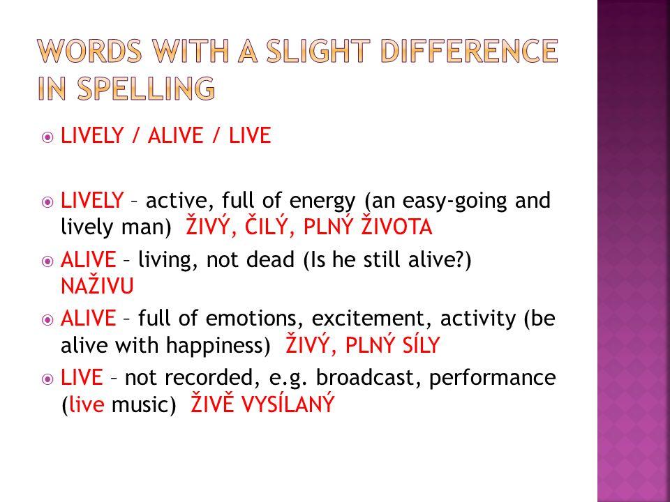  LIVELY / ALIVE / LIVE  LIVELY – active, full of energy (an easy-going and lively man) ŽIVÝ, ČILÝ, PLNÝ ŽIVOTA  ALIVE – living, not dead (Is he still alive?) NAŽIVU  ALIVE – full of emotions, excitement, activity (be alive with happiness) ŽIVÝ, PLNÝ SÍLY  LIVE – not recorded, e.g.