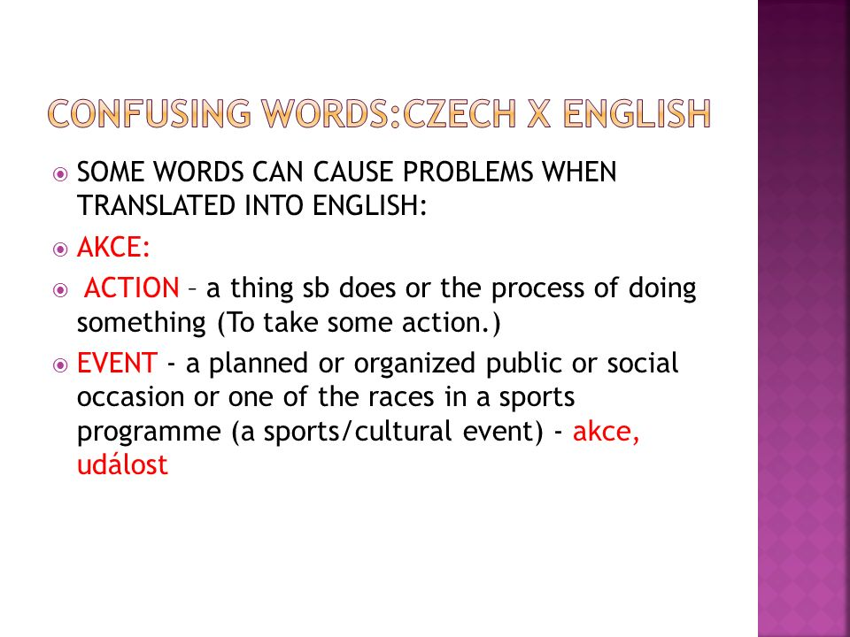 SOME WORDS CAN CAUSE PROBLEMS WHEN TRANSLATED INTO ENGLISH:  AKCE:  ACTION – a thing sb does or the process of doing something (To take some actio