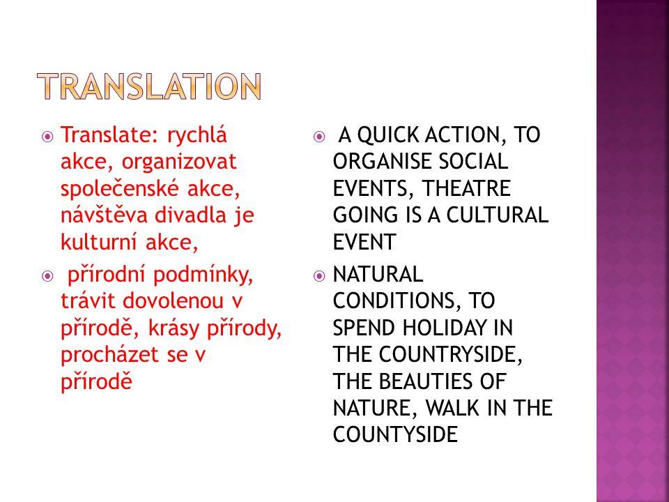  Translate: rychlá akce, organizovat společenské akce, návštěva divadla je kulturní akce,  přírodní podmínky, trávit dovolenou v přírodě, krásy přírody, procházet se v přírodě  A QUICK ACTION, TO ORGANISE SOCIAL EVENTS, THEATRE GOING IS A CULTURAL EVENT  NATURAL CONDITIONS, TO SPEND HOLIDAY IN THE COUNTRYSIDE, THE BEAUTIES OF NATURE, WALK IN THE COUNTYSIDE