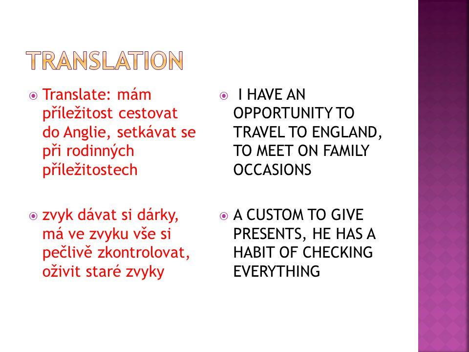  Translate: mám příležitost cestovat do Anglie, setkávat se při rodinných příležitostech  zvyk dávat si dárky, má ve zvyku vše si pečlivě zkontrolovat, oživit staré zvyky  I HAVE AN OPPORTUNITY TO TRAVEL TO ENGLAND, TO MEET ON FAMILY OCCASIONS  A CUSTOM TO GIVE PRESENTS, HE HAS A HABIT OF CHECKING EVERYTHING