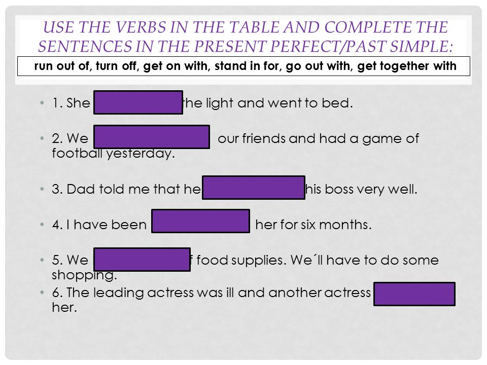 USE THE VERBS IN THE TABLE AND COMPLETE THE SENTENCES IN THE PRESENT PERFECT/PAST SIMPLE: 1. She turned off the light and went to bed. 2. We got toget