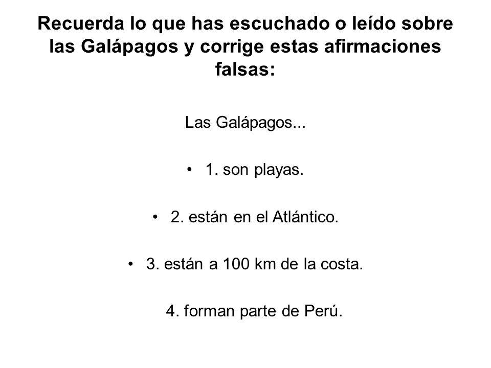 Recuerda lo que has escuchado o leído sobre las Galápagos y corrige estas afirmaciones falsas: Las Galápagos... 1. son playas. 2. están en el Atlántic