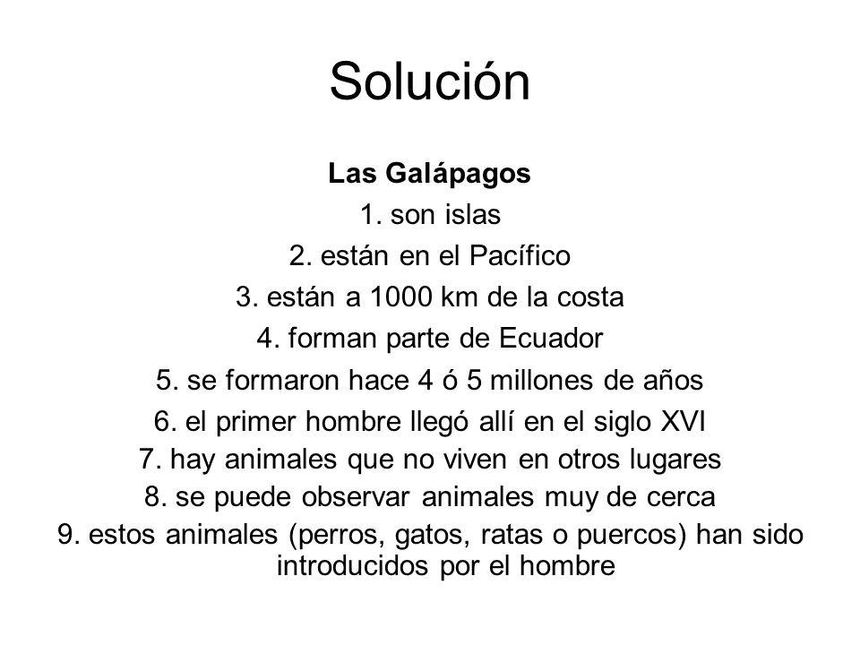 Solución Las Galápagos 1. son islas 2. están en el Pacífico 3. están a 1000 km de la costa 4. forman parte de Ecuador 5. se formaron hace 4 ó 5 millon