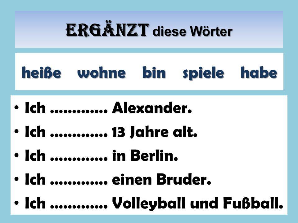 Ergänzt diese Wörter Ich …………. Alexander. Ich …………. 13 Jahre alt. Ich …………. in Berlin. Ich …………. einen Bruder. Ich …………. Volleyball und Fußball. heiße