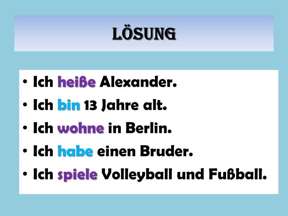 Lösung heiße Ich heiße Alexander. bin Ich bin 13 Jahre alt. wohne Ich wohne in Berlin. habe Ich habe einen Bruder. spiele Ich spiele Volleyball und Fu