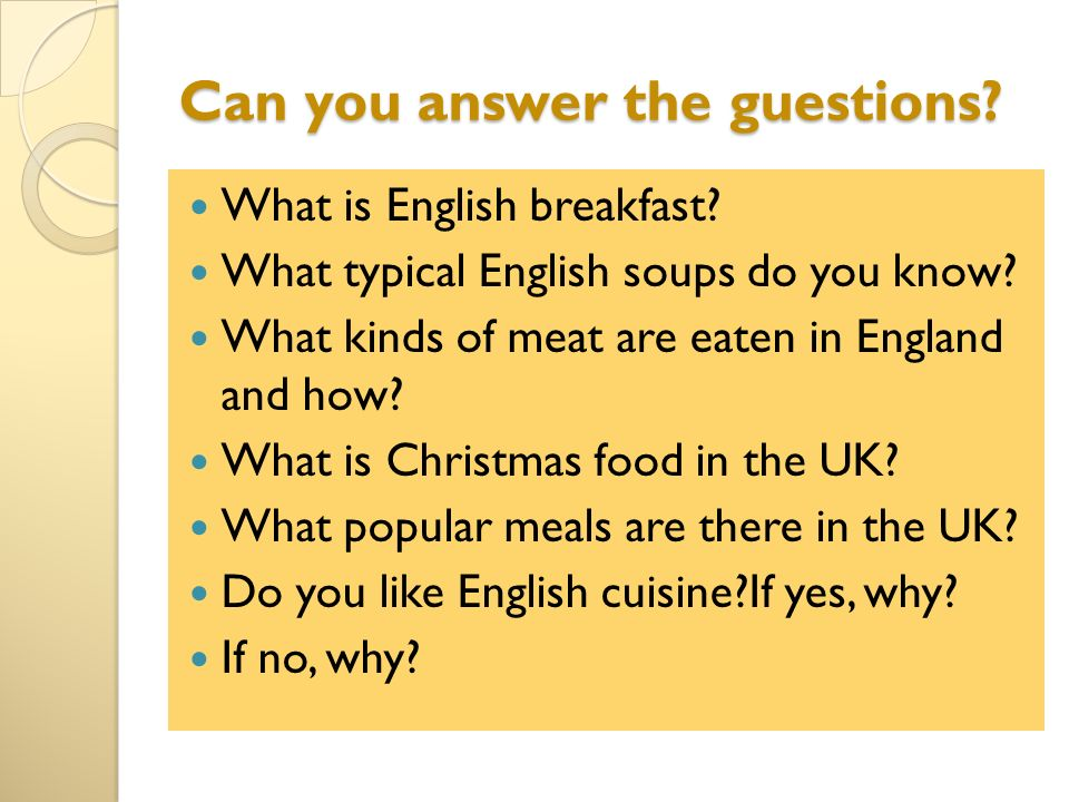 Can you answer the guestions? What is English breakfast? What typical English soups do you know? What kinds of meat are eaten in England and how? What