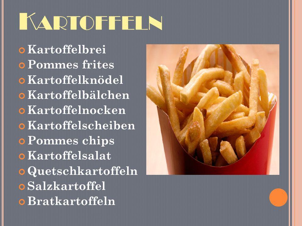 K ARTOFFELN Kartoffelbrei Pommes frites Kartoffelknödel Kartoffelbälchen Kartoffelnocken Kartoffelscheiben Pommes chips Kartoffelsalat Quetschkartoffeln Salzkartoffel Bratkartoffeln