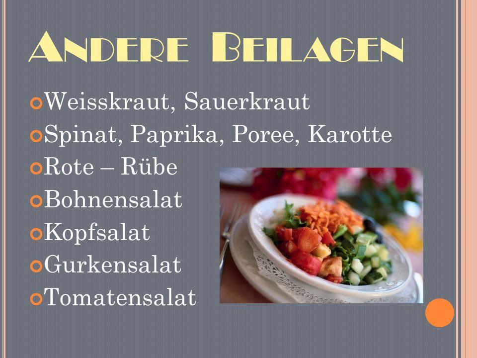 A NDERE B EILAGEN Weisskraut, Sauerkraut Spinat, Paprika, Poree, Karotte Rote – Rübe Bohnensalat Kopfsalat Gurkensalat Tomatensalat