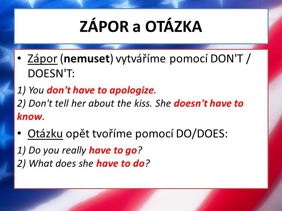 ZÁPOR a OTÁZKA Zápor (nemuset) vytváříme pomocí DON'T / DOESN'T: 1) You don't have to apologize. 2) Don't tell her about the kiss. She doesn't have to