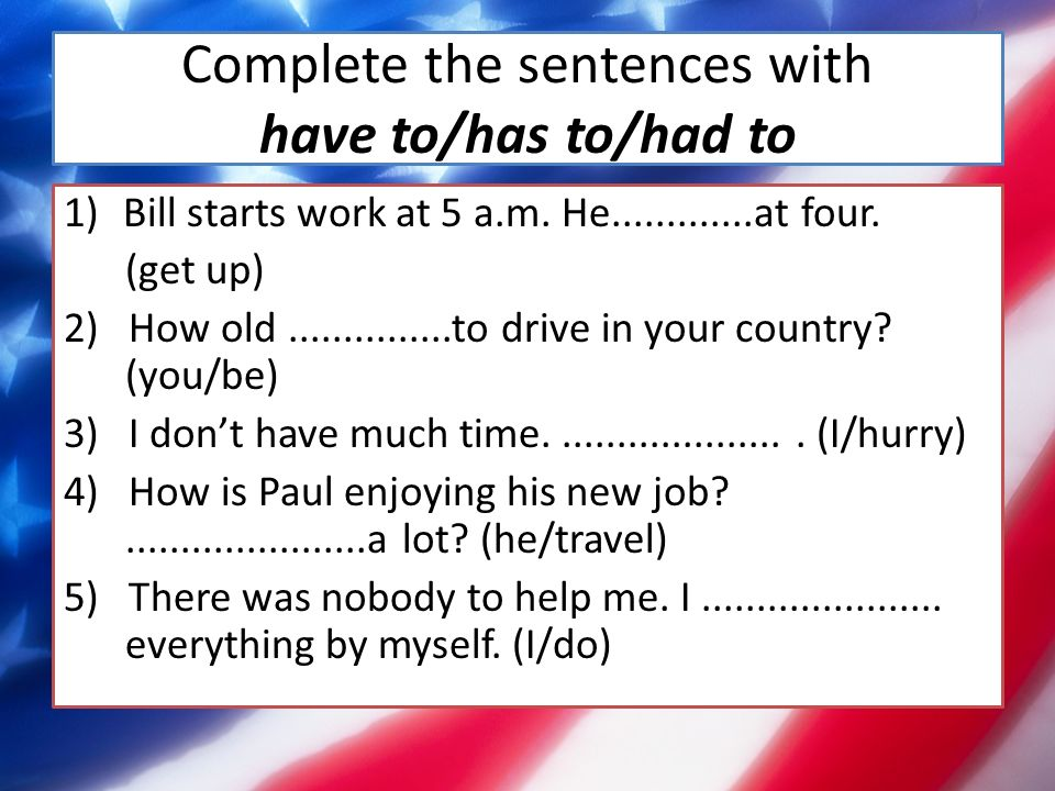 Complete the sentences with have to/has to/had to 1)Bill starts work at 5 a.m.