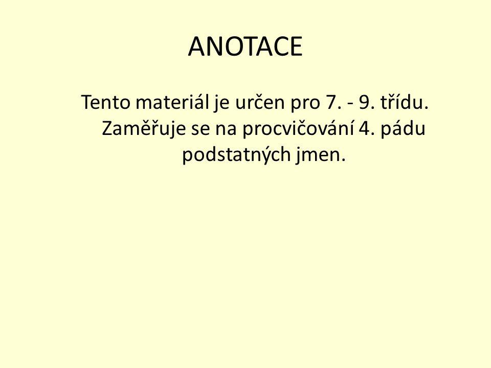 ANOTACE Tento materiál je určen pro 7. - 9. třídu. Zaměřuje se na procvičování 4. pádu podstatných jmen.