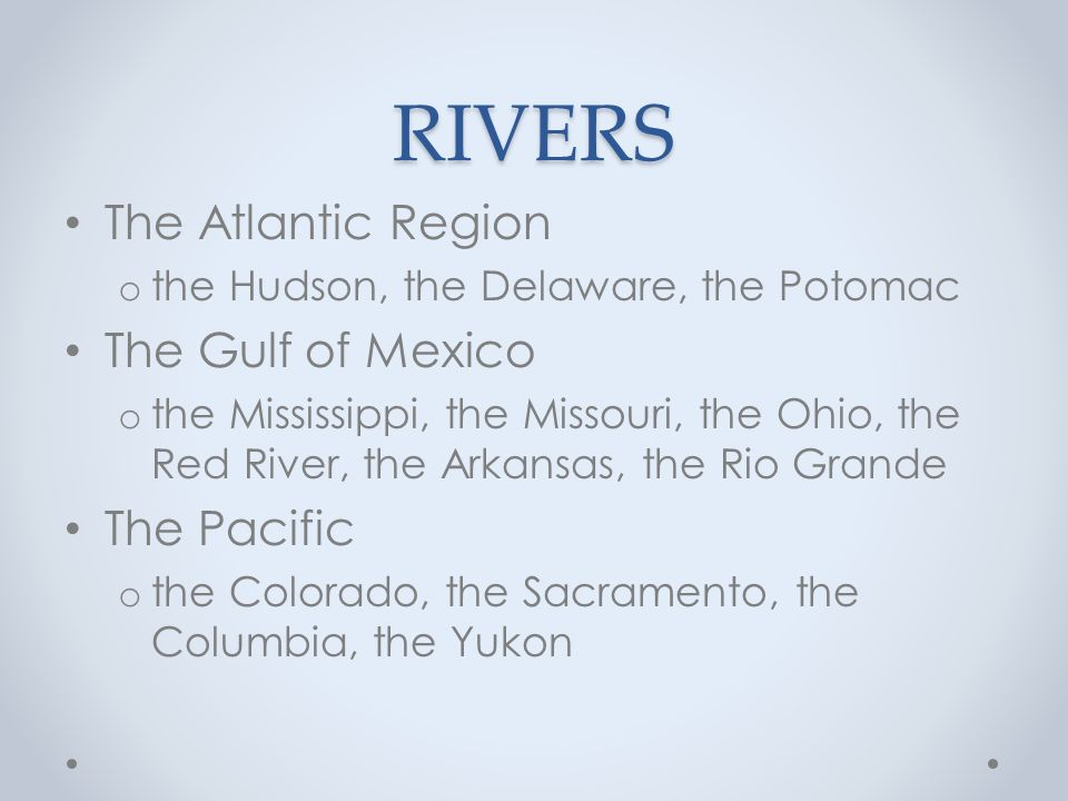 RIVERS The Atlantic Region o the Hudson, the Delaware, the Potomac The Gulf of Mexico o the Mississippi, the Missouri, the Ohio, the Red River, the Arkansas, the Rio Grande The Pacific o the Colorado, the Sacramento, the Columbia, the Yukon